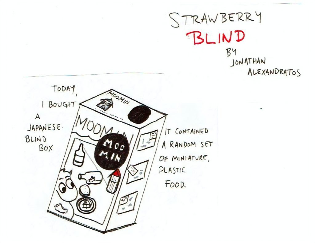 "18 page comic 1x1 (1 panel per page) Read top to Bottom Black, White, and Red Sketched/Hand-written text Page 1: ""Strawberry Blind by Jonathan Alexandratos."" A box with the word Moomin on it displaying several small items on a table. ""Today, I bought a Japanese blind box. It contained a random set of miniature, plastic food."""
