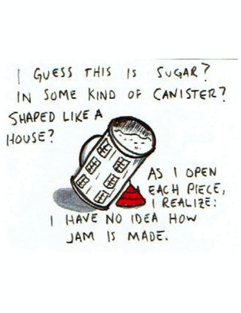 """Page 5: """"I guess this is sugar? In some kind of canister? Shaped like a house?"""" A cylinder with six small windows on it, filled with something powdery, and a red lid with roof shingles beside it. """"As I open each piece, I realize: I have no idea how jam is made..."""""""