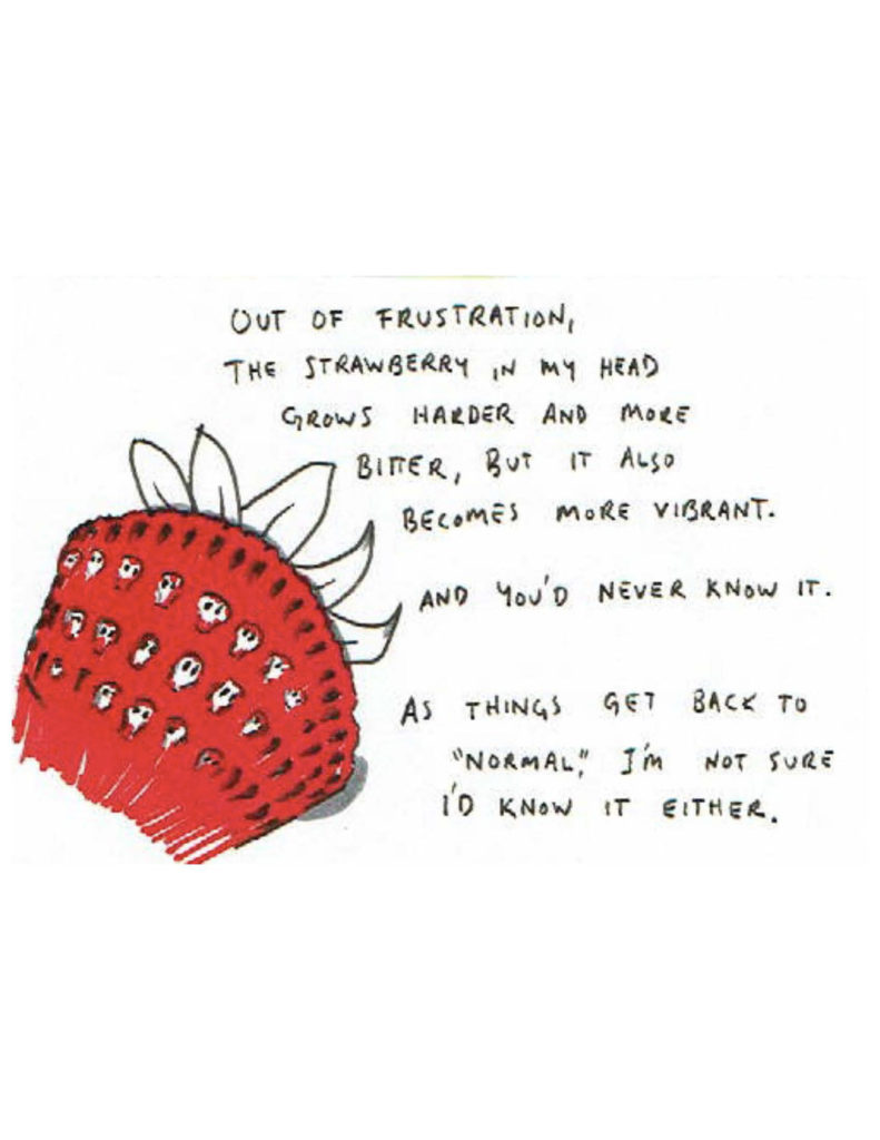 "Page 16: ""Out of frustration, the strawberry in my head grows harder and more bitter, but it also becomes more vibrant. And you'd never know it. As things get back to 'normal,' I'm not sure I'd know it either."" Half of a strawberry, with little skulls for seeds."