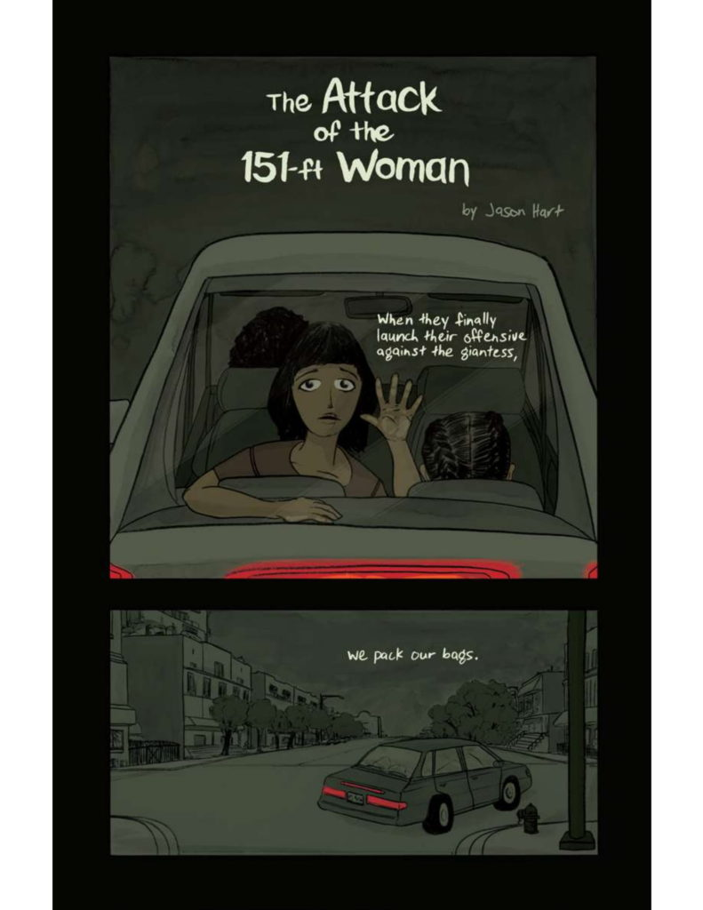 """6 page comic, 3 panels per page. Read top to bottom. Full color. Cover: Panel One: Family in a car with mother in the front seat and daughter in the back. The backs of their heads to us. Also in the backseat, another daughter is facing us with her hand pressed against the back mirror. """"When they finally launch their offensive against the giantess,"""" Panel Two: Car turning the corner in a city, reads """"(cont.) we pack our bags."""""""