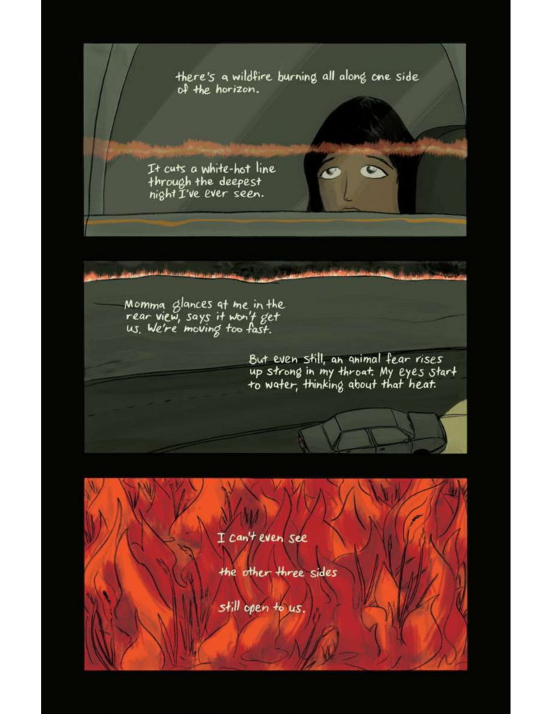 """Page 6: Panel Fifteen: """"(cont.) there's a wildfire burning all along one side of the horizon."""" Close up to one of the daughters' face looking through the car window with a reflection of fire. """"It cuts a white-hot line through the deepest night I've ever seen."""" Panel Sixteen: """"Momma glances at me in the rear view, says it won't get us. We're moving too fast."""" Car in the bottom left corner driving on the road with wildfires in the distance. """"But even still, an animal fear rises up strong in my throat. My eyes start to water, thinking about that heat."""" Panel Seventeen: Close up to fires. """"I can't even see the other three sides still open to us."""""""